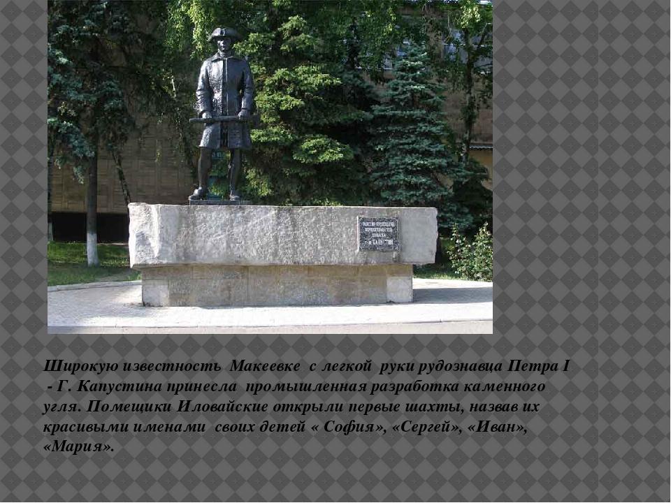 Широкую известность Макеевке с легкой руки рудознавца Петра I - Г. Капустина...