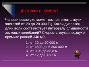 (ЕГЭ 2003 г., КИМ) А7. Человеческое ухо может воспринимать звуки частотой от