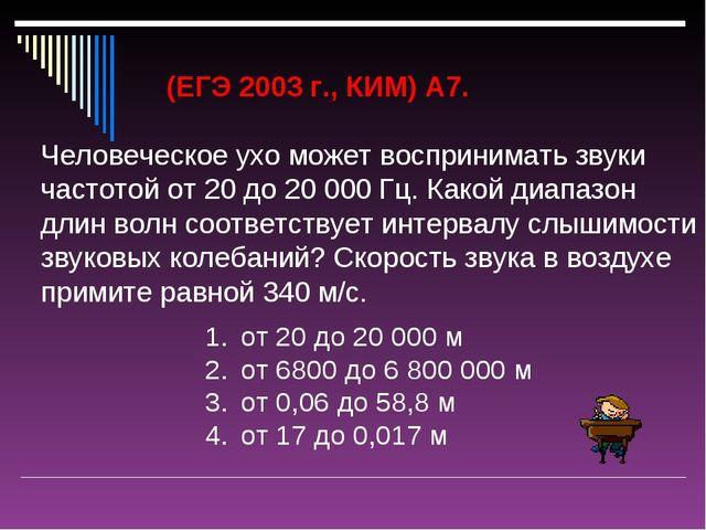 (ЕГЭ 2003 г., КИМ) А7. Человеческое ухо может воспринимать звуки частотой от...