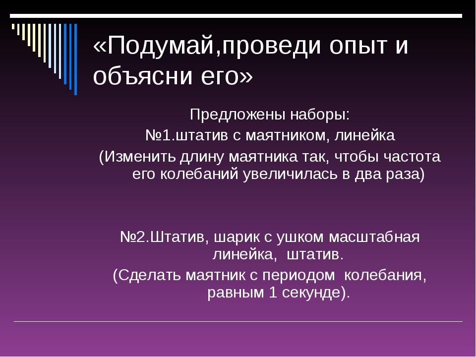 «Подумай,проведи опыт и объясни его» Предложены наборы: №1.штатив с маятником...