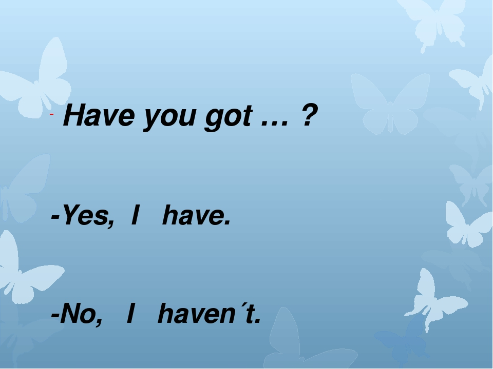 Have you got … ? -Yes, I have. -No, I haven´t.
