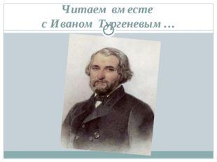 Читаем вместе с Иваном Тургеневым…