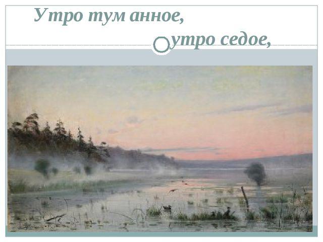 Утро туманное, утро седое,