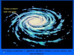 Это наша галактика. С древних времен ученые хотели узнать, как она возникла Н
