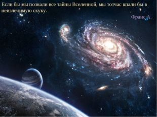 Если бы мы познали все тайны Вселенной, мы тотчас впали бы в неизлечимую скук