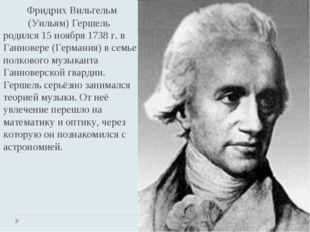 Фридрих Вильгельм (Уильям) Гершель родился 15 ноября 1738 г. в Ганновере (Ге