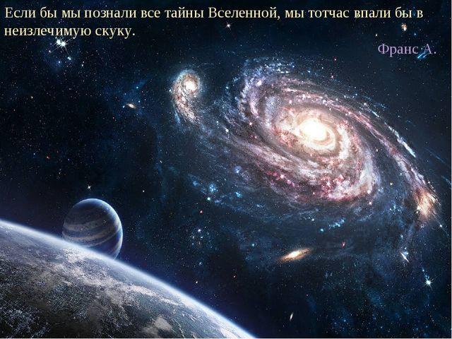 Если бы мы познали все тайны Вселенной, мы тотчас впали бы в неизлечимую скук...