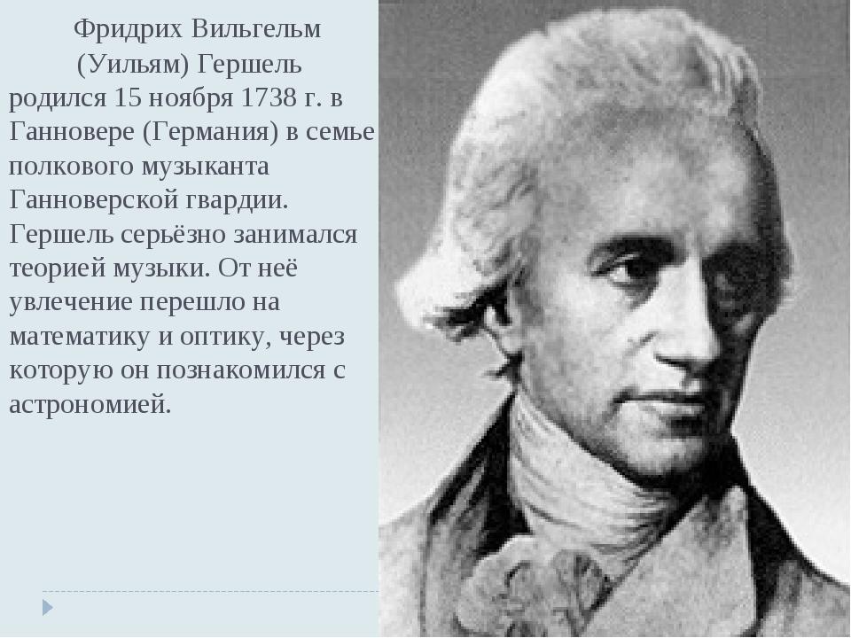 Фридрих Вильгельм (Уильям) Гершель родился 15 ноября 1738 г. в Ганновере (Ге...
