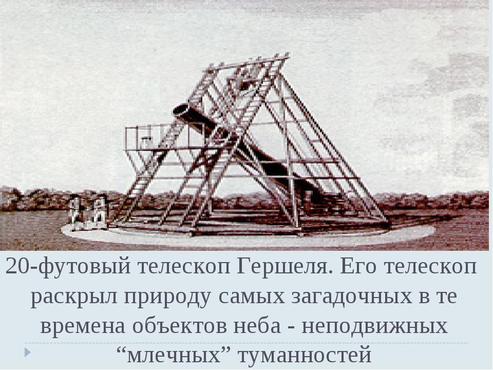 20-футовый телескоп Гершеля. Его телескоп раскрыл природу самых загадочных в...