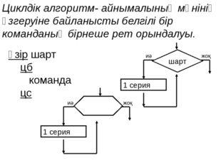 Циклдік алгоритм- айнымалының мәнінің өзгеруіне байланысты белгілі бір команд