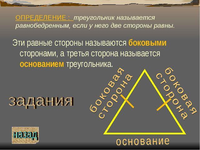 ОПРЕДЕЛЕНИЕ : треугольник называется равнобедренным, если у него две стороны...