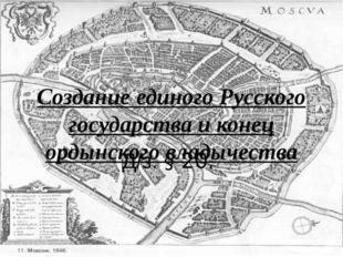 Создание единого Русского государства и конец ордынского владычества Д/з. § 20.