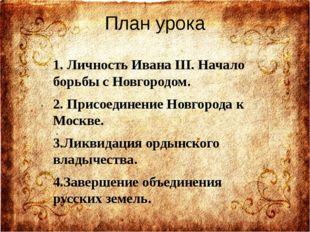 План урока 1. Личность Ивана III. Начало борьбы с Новгородом. 2. Присоединени