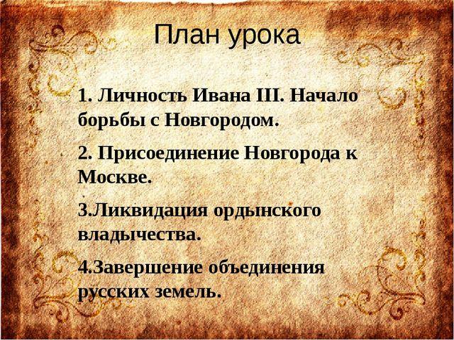 План урока 1. Личность Ивана III. Начало борьбы с Новгородом. 2. Присоединени...