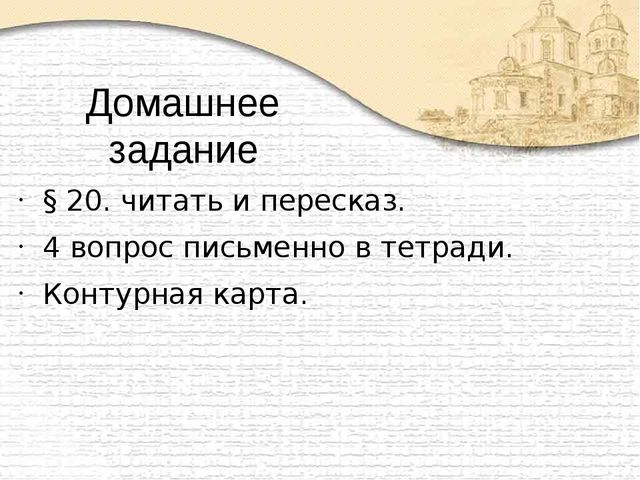 Домашнее задание § 20. читать и пересказ. 4 вопрос письменно в тетради. Конту...