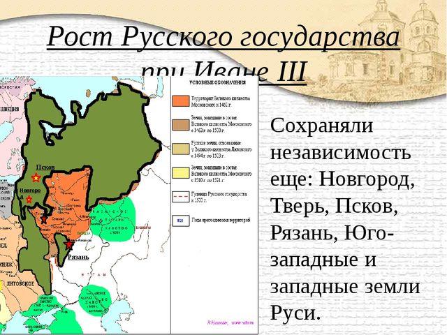 Рост Русского государства при Иване III Сохраняли независимость еще: Новгород...
