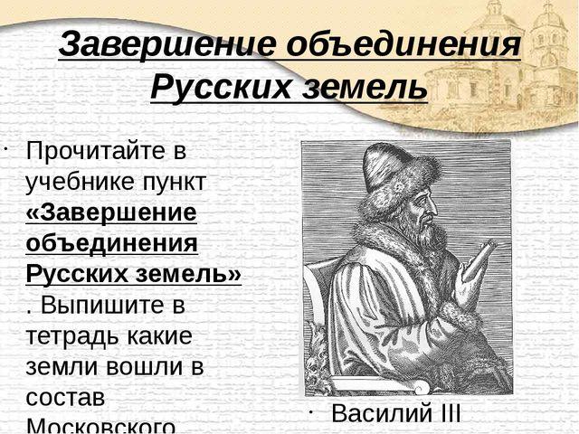 Завершение объединения Русских земель Прочитайте в учебнике пункт «Завершение...