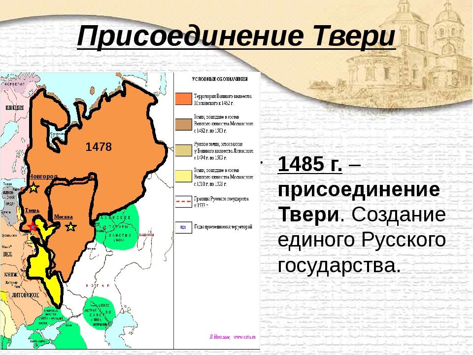 Присоединение Твери 1485 г. – присоединение Твери. Создание единого Русского...
