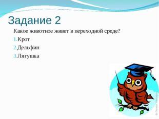 Задание 2 Какое животное живет в переходной среде? Крот Дельфин Лягушка