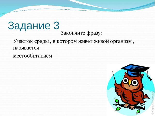 Задание 3 Закончите фразу: Участок среды , в котором живет живой организм , н...
