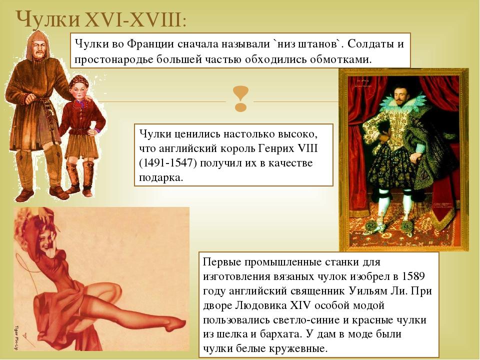 Чулки XVI-XVIII: Чулки во Франции сначала называли `низ штанов`. Солдаты и пр...
