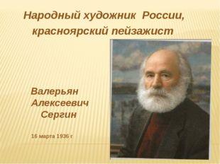 Народный художник России, красноярский пейзажист Валерьян Алексеевич Сергин