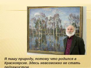 Я пишу природу, потому что родился в Красноярске. Здесь невозможно не стать
