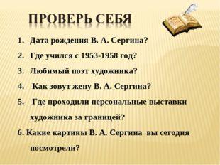 Дата рождения В. А. Сергина? Где учился с 1953-1958 год? Любимый поэт художни