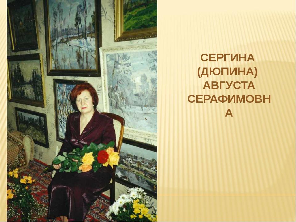 СЕРГИНА (ДЮПИНА) АВГУСТА СЕРАФИМОВНА