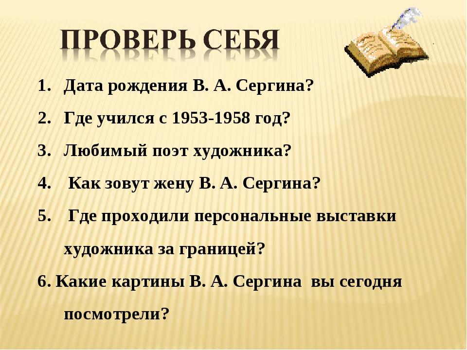 Дата рождения В. А. Сергина? Где учился с 1953-1958 год? Любимый поэт художни...