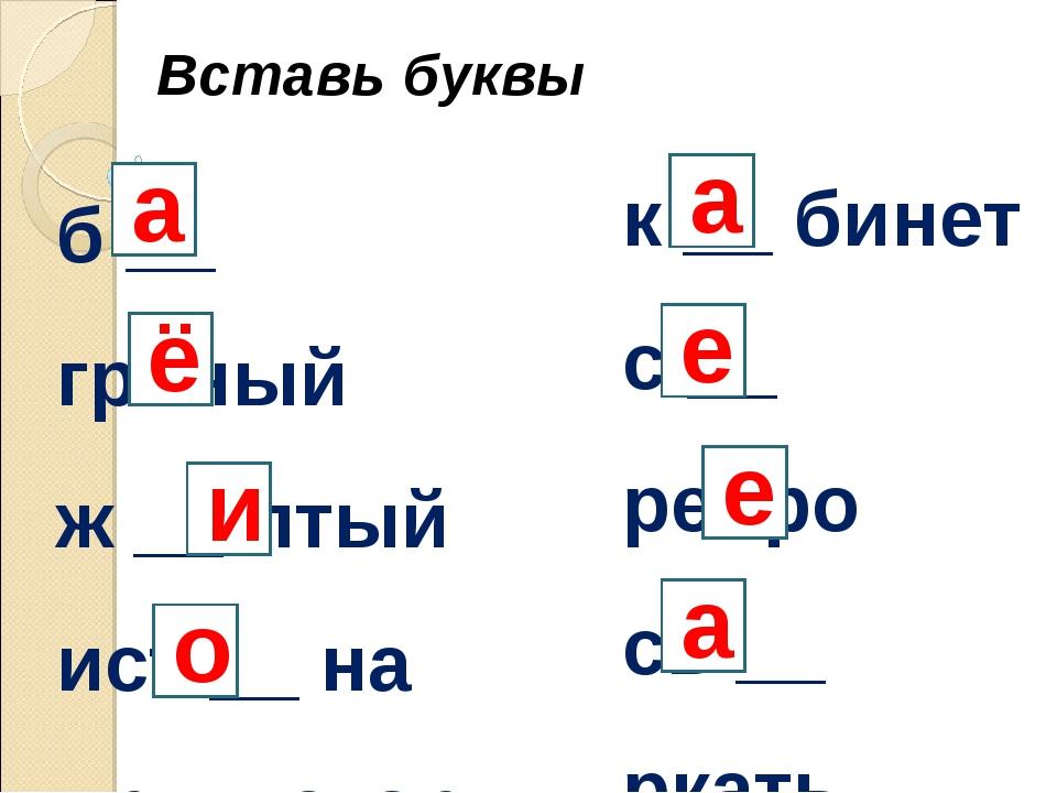 Вставь буквы б __ гряный ж __ лтый ист __ на пр __ стор к __ бинет с __ ребро...