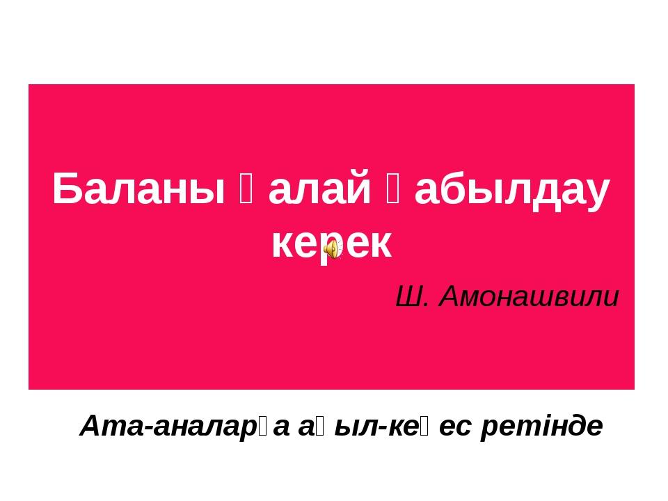 Баланы қалай қабылдау керек Ш. Амонашвили Ата-аналарға ақыл-кеңес ретінде