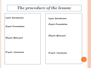 The procedure of the lesson: I part. Introduction IІ part. Presentation IІІ p