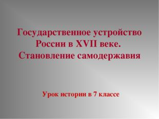 Государственное устройство России в XVII веке. Становление самодержавия Урок