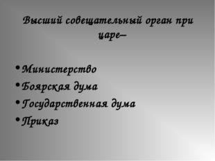 Высший совещательный орган при царе– Министерство Боярская дума Государственн
