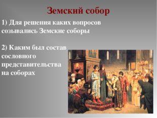 Земский собор 1) Для решения каких вопросов созывались Земские соборы 2) Каки