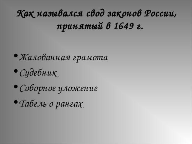 Как назывался свод законов России, принятый в 1649 г. Жалованная грамота Суде...