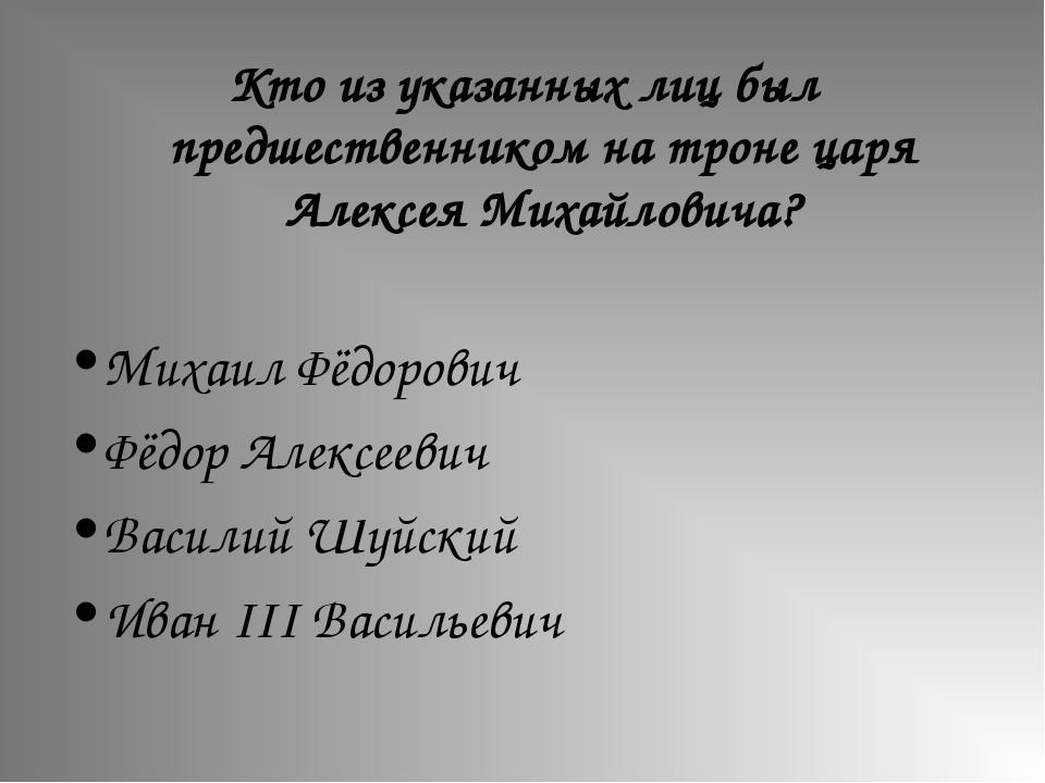 Кто из указанных лиц был предшественником на троне царя Алексея Михайловича?...