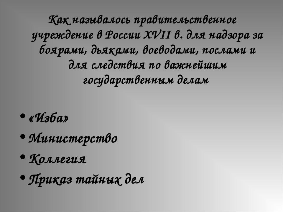 Как называлось правительственное учреждение в России XVII в. для надзора за б...