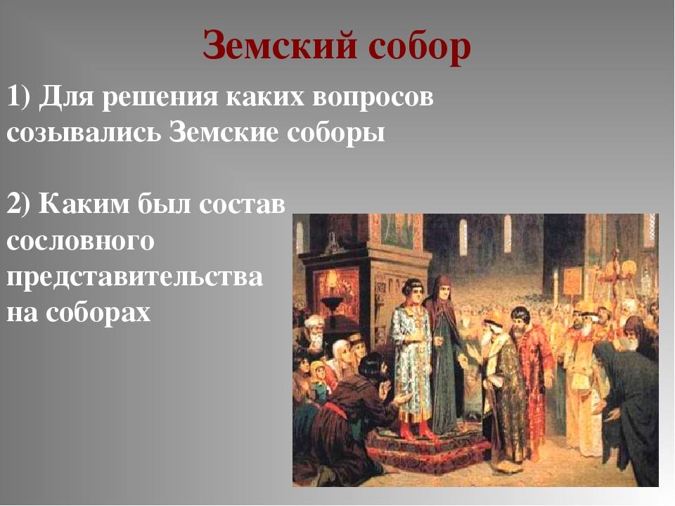 Земский собор 1) Для решения каких вопросов созывались Земские соборы 2) Каки...