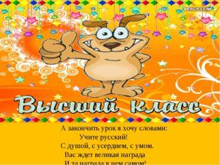 А закончить урок я хочу словами: Учите русский! С душой, с усердием, с умом.