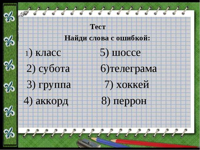 Тест  Найди слова с ошибкой: 1) класс 5) шоссе 2) субота 6)телеграма 3) груп...