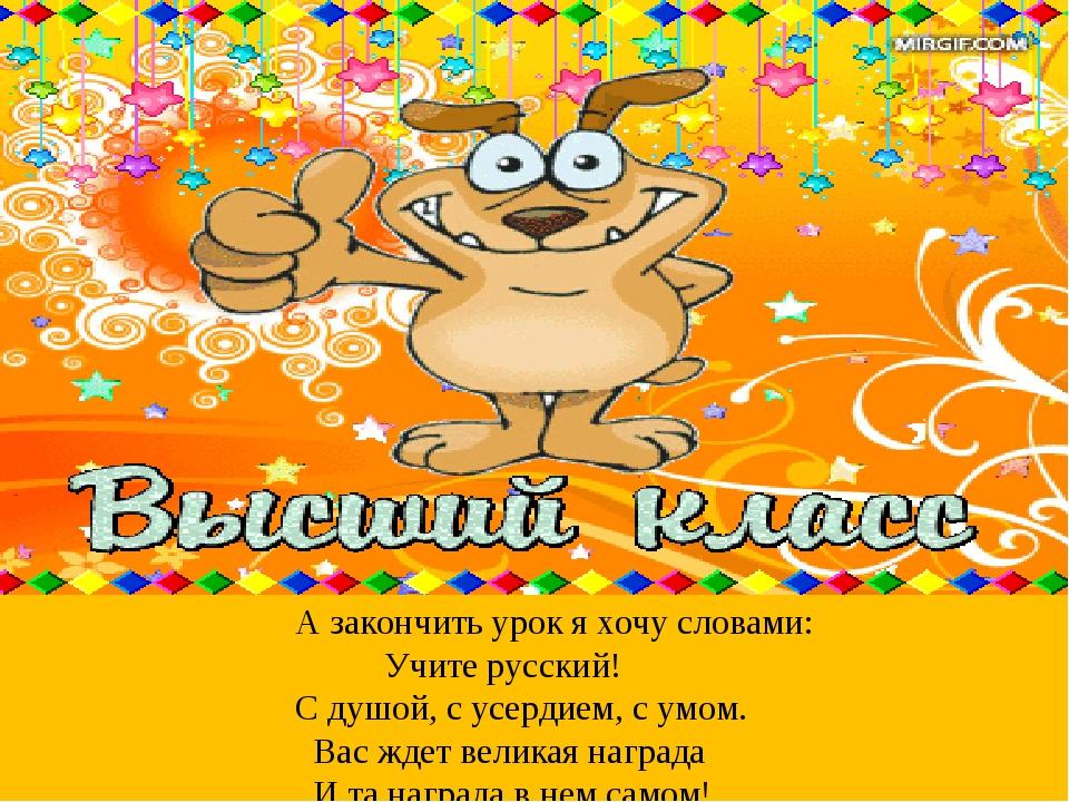 А закончить урок я хочу словами: Учите русский! С душой, с усердием, с умом....