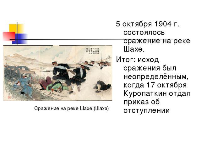 5 октября 1904 г. состоялось сражение на реке Шахе. Итог: исход сражения был...