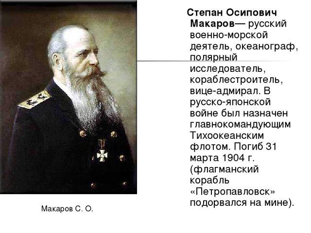Степан Осипович Макаров— русский военно-морской деятель, океанограф, полярны...