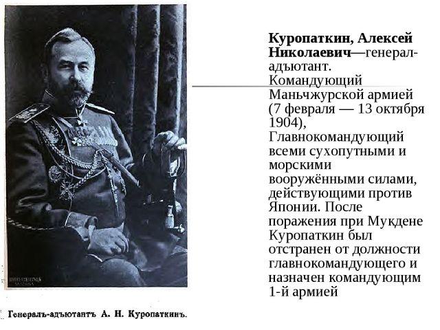 Куропаткин, Алексей Николаевич—генерал-адъютант. Командующий Маньчжурской ар...