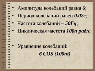 Амплитуда колебаний равна 6; Период колебаний равен 0.02с; Частота колебаний