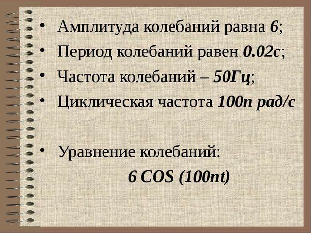 Амплитуда колебаний равна 6; Период колебаний равен 0.02с; Частота колебаний...