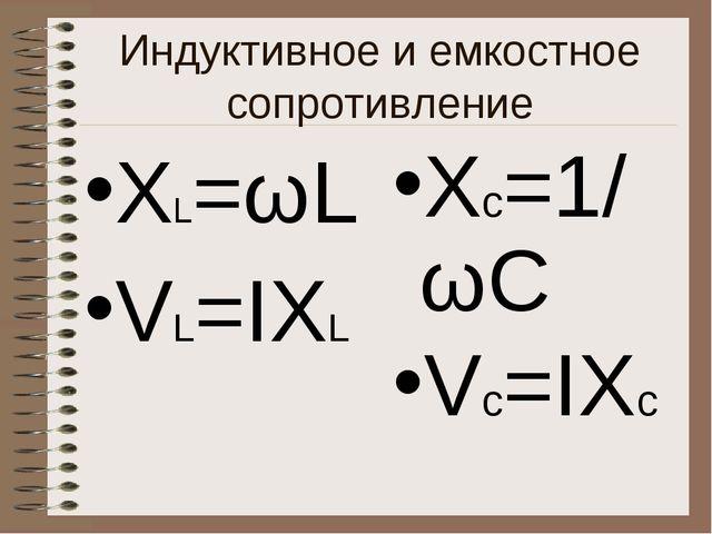 Индуктивное и емкостное сопротивление Xс=1/ωC Vс=IХс ХL=ωL VL=IХL