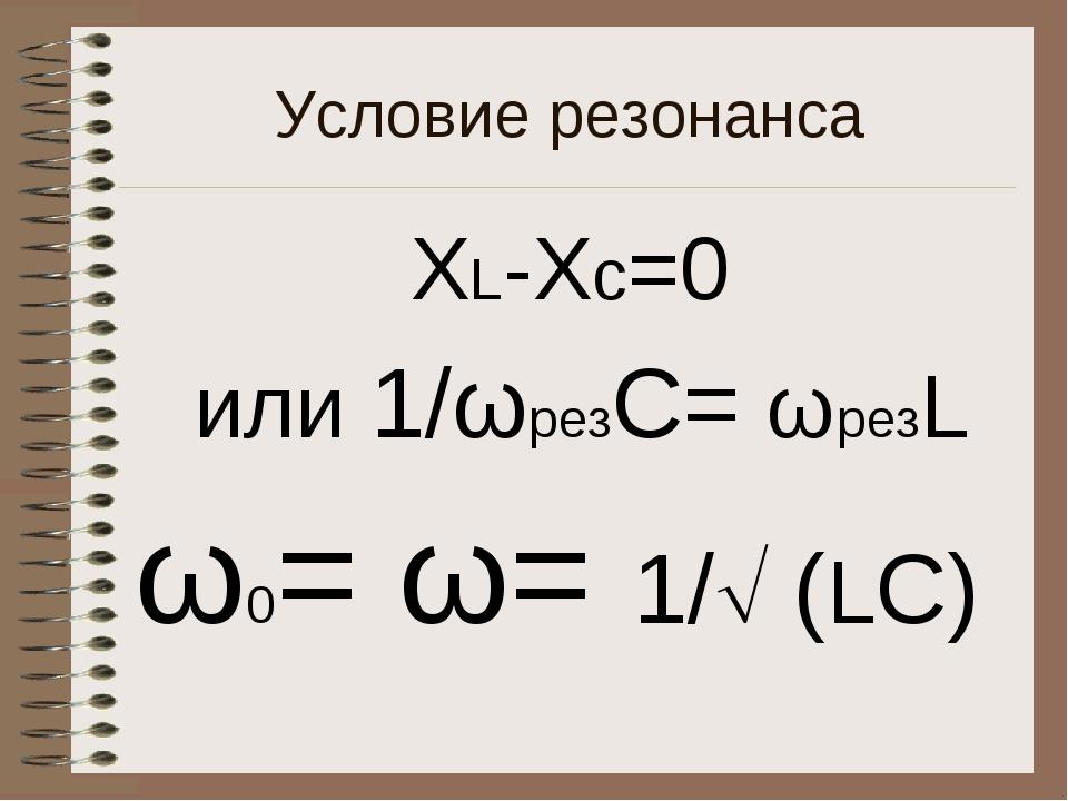 Условие резонанса ХL-Xс=0 или 1/ωрезC= ωрезL ω0= ω= 1/ (LC)